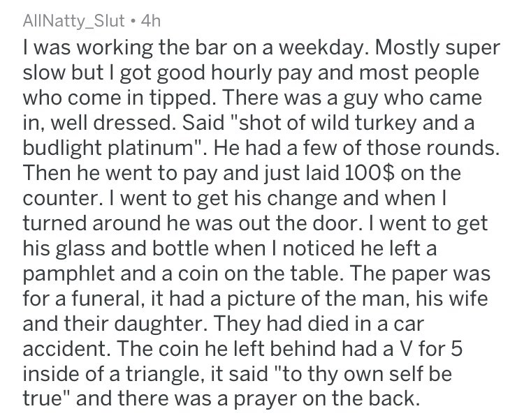 """Text - AllNatty_Slut. 4h I was working the bar on a weekday. Mostly super slow but I got good hourly pay and most people who come in tipped. There was a guy who came in, well dressed. Said """"shot of wild turkey and budlight platinum"""". He had a few of those rounds. Then he went to pay and just laid 100$ on the counter. I went to get his change and when I turned around he was out the door. I went to get his glass and bottle when I noticed he left a pamphlet and a coin on the table. The paper for a"""