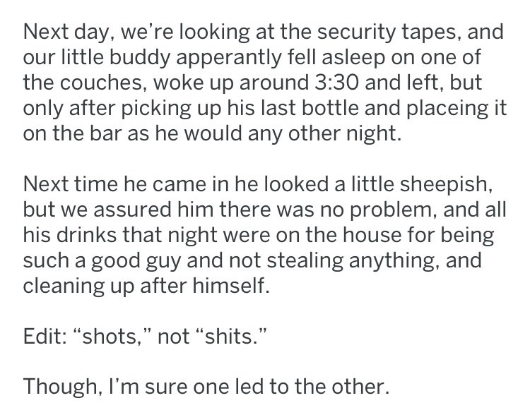 """Text - Next day, we're looking at the security tapes, and our little buddy apperantly fell asleep on one of the couches, woke up around 3:30 and left, but only after picking up his last bottle and placeing it the bar as he would any other night. Next time he came in he looked a little sheepish, but we assured him there was no problem, and all his drinks that night were on the house for being such a good guy and not stealing anything, and cleaning up after himself. Edit: """"shots,"""" not """"shits."""" Tho"""