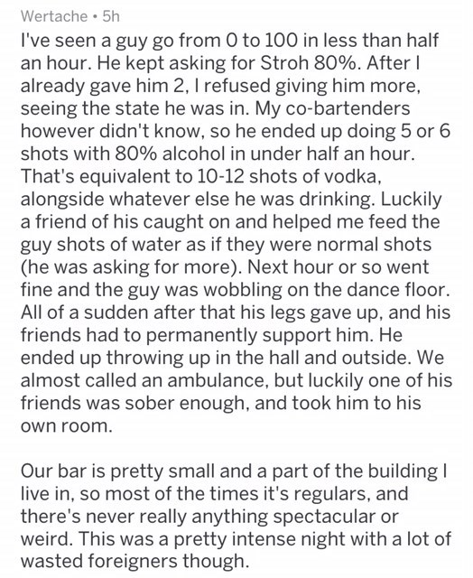 Text - Wertache 5h I've seen a guy go from 0 to 100 in less than half an hour. He kept asking for Stroh 80%. After already gave him 2, I refused giving him more, seeing the state he was in. My co-bartenders however didn't know, so he ended up doing 5 or 6 shots with 80% alcohol in under half an hour. That's equivalent to 10-12 shots of vodka, alongside whatever else he was drinking. Luckily a friend of his caught on and helped me feed the guy shots of water as if they were normal shots (he was a