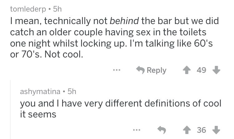 Text - tomlederp 5h I mean, technically not behind the bar but we did catch an older couple having sex in the toilets one night whilst locking up. I'm talking like 60's or 70's. Not cool. Reply 49 ashymatina 5h you and I have very different definitions of cool it seems 36