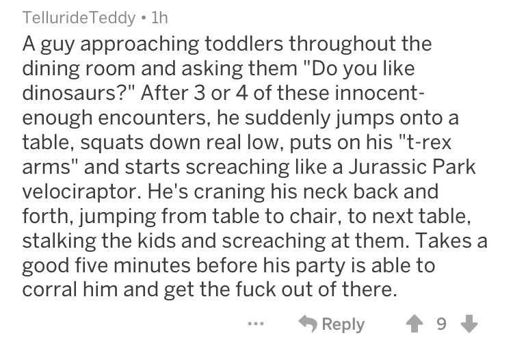"""Text - Telluride Teddy 1h A guy approaching toddlers throughout the dining room and asking them """"Do you like dinosaurs?"""" After 3 or 4 of these innocent- enough encounters, he suddenly jumps onto a table, squats down real low, puts on his """"t-rex arms"""" and starts screaching like a Jurassic Park velociraptor. He's craning his neck back and forth, jumping from table to chair, to next table, stalking the kids and screaching at them. Takes a good five minutes before his party is able to corral him and"""