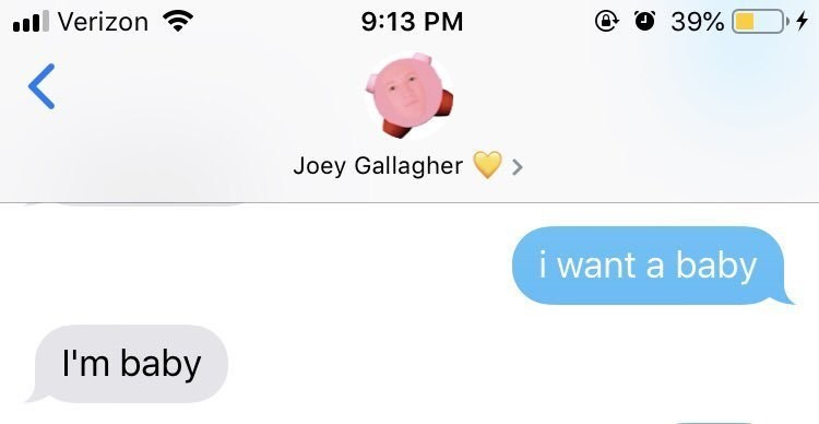 Text - ll Verizon @ O 39% 9:13 PM Joey Gallagher > i want a baby I'm baby