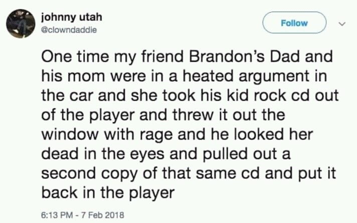 twitter post about dads One time my friend Brandon's Dad and his mom were in a heated argument in the car and she took his kid rock cd out of the player and threw it out the window with rage and he looked her dead in the eyes and pulled out a second copy of that same cd and put it back in the player 6:13 PM-7 Feb 2018