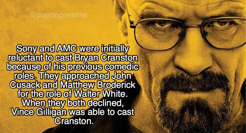 Text - @poppingremlins Sony and AMC were initially reluctant to cast Bryan Cranston because of his previous comedic roles, They approached John Cusack and Matthew Broderick for the role of Walter White. When they both declined, Vince Gilligan was able to cast Cranston.