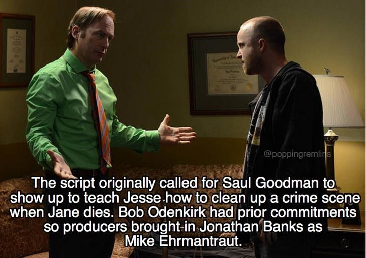 Conversation - @poppingremlins The script originally called for Saul Goodman to show up to teach Jesse how to clean up a crime scene when Jane dies. Bob Odenkirk had prior commitments so producers brought-in Jonathan Banks as Mike Ehrmantraut.