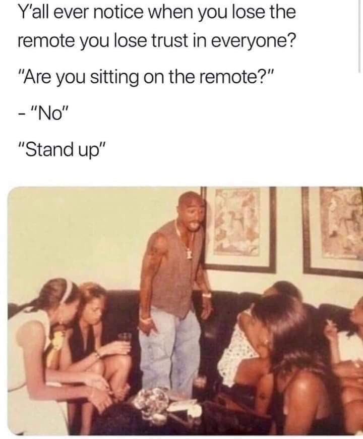 "People - Yall ever notice when you lose the remote you lose trust in everyone? ""Are you sitting on the remote?"" - ""No"" ""Stand up"""