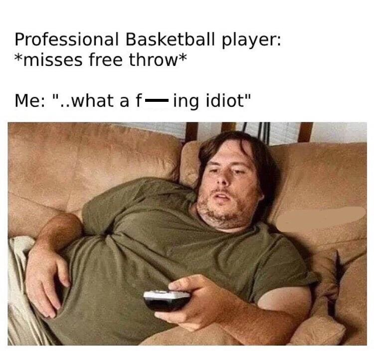 """Caption that reads, """"Professional basketball player: *Misses free throw;* Me: What a f*cking idiot"""" above a pic of a fat guy sitting on a couch watching TV"""