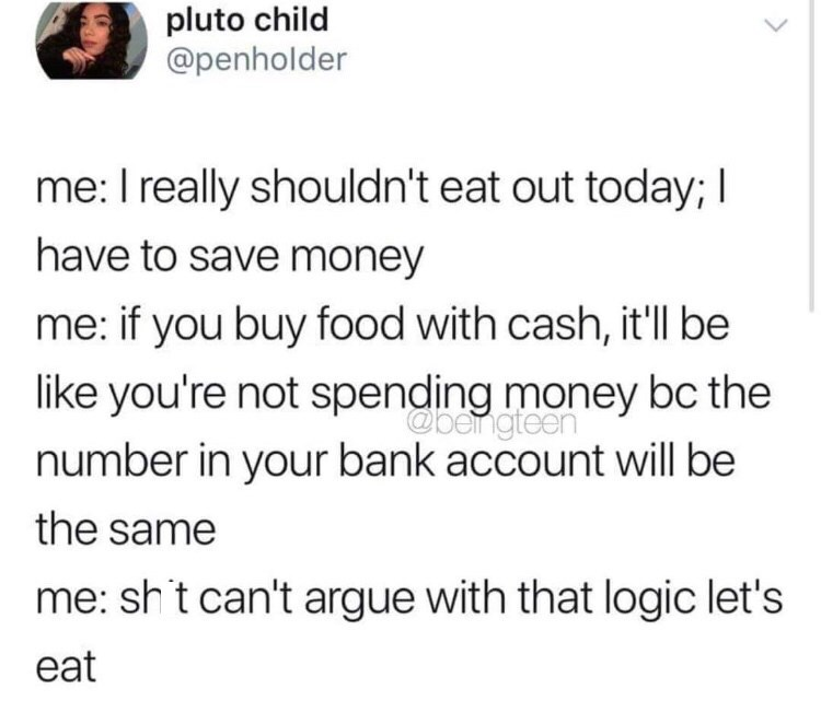 Text - pluto child @penholder me: I really shouldn't eat out today; I have to save money me: if you buy food with cash, it'll be like you're not spending money bc the @bengteen number in your bank account will be the same me: shit can't argue with that logic let's eat