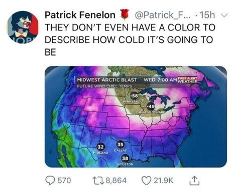 polar vortex meme - World - Patrick Fenelon @Patrick_F... 15h THEY DON'T EVEN HAVE A COLOR TO DESCRIBE HOW COLD IT'S GOING TO BE WED 7:00 AM ERY WEATHER MIDWEST ARCTIC BLAST FUTURE WIND CHILL TEMPS -58 HINNEAROLs -49 CHCACO/OHARE 35 32 DALLAS HIDLAND 38 HOUSTON 570 21.9K t18,864