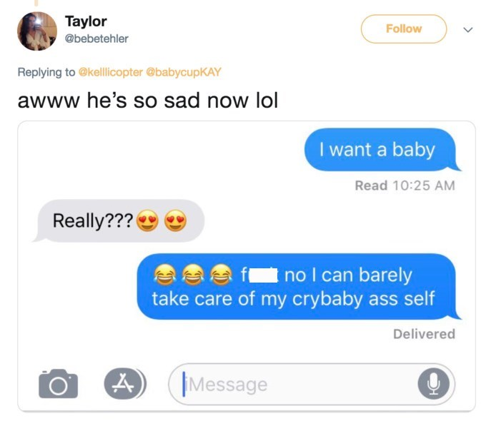Text - Taylor Follow @bebetehler Replying to @kellicopter @babycupKAY awww he's so sad now lol I want a baby Read 10:25 AM Really??? no I can barely take care of my crybaby ass self Delivered Message