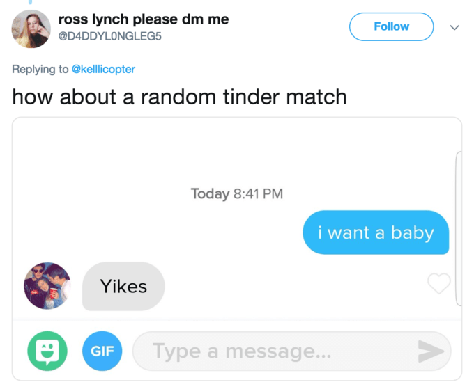 Text - ross lynch please dm me Follow @D4DDYLONGLEG5 Replying to@kellicopter how about a random tinder match Today 8:41 PM i want a baby Yikes V Type a message... GIF