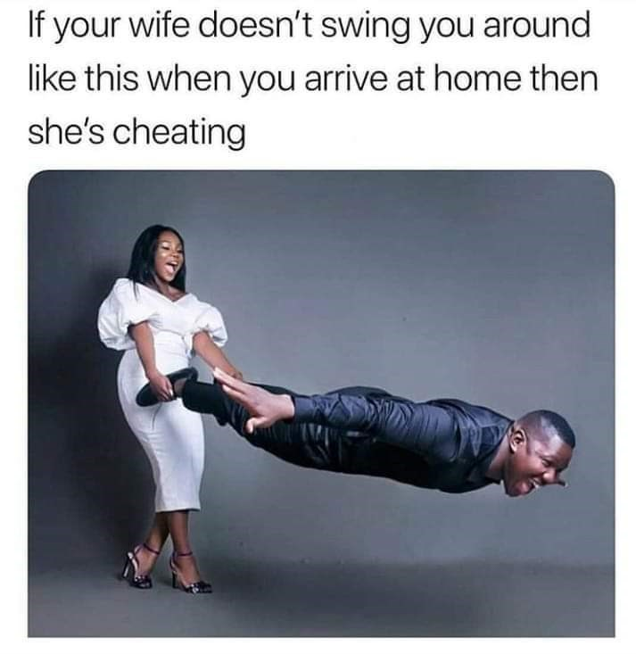 Arm - If your wife doesn't swing you around like this when you arrive at home then she's cheating