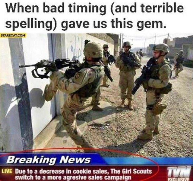 Soldier - When bad timing (and terrible spelling) gave us this gem. STARECAT.COM Breaking News LIVE Due to a decrease in cookie sales, The Girl Scouts Switch to a more agresive sales campaign TVN EXCLUSIVE