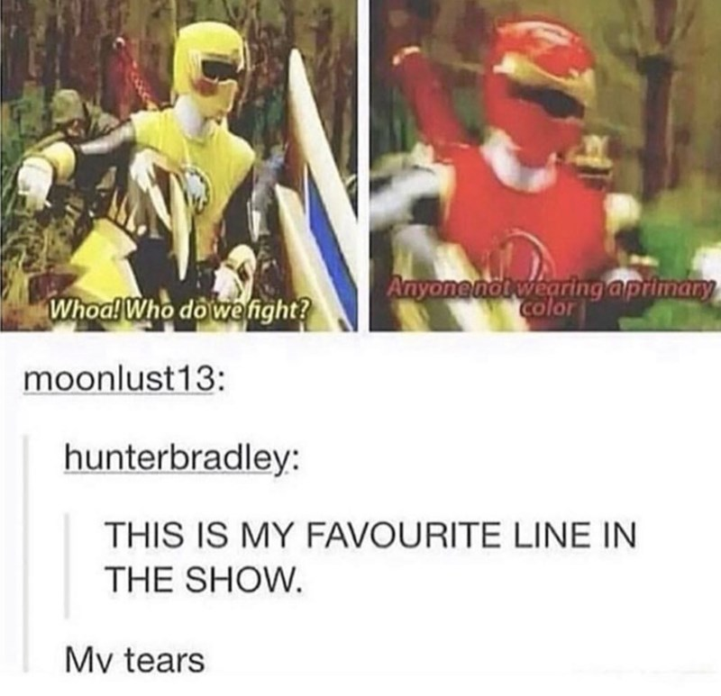 Text - Anyone not wearing aprimary color Whoa! Who dowe fight? moonlust13: hunterbradley: THIS IS MY FAVOURITE LINE IN THE SHOW. Mv tears