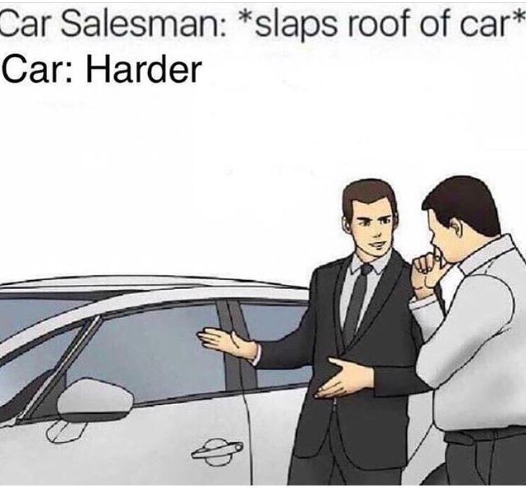 Motor vehicle - Car Salesman: *slaps roof of car* Car: Harder