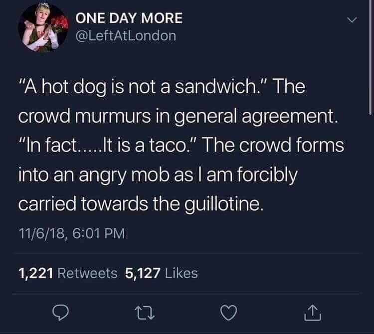 """Text - ONE DAY MORE @LeftAtLondon """"A hot dog is not a sandwich."""" The crowd murmurs in general agreement. """"In fact...It is a taco."""" The crowd forms into an angry mob as I am forcibly carried towards the guillotine. 11/6/18, 6:01 PM 1,221 Retweets 5,127 Likes"""