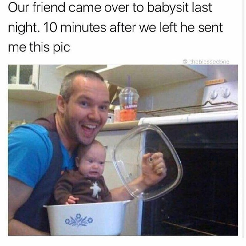 "Caption that reads, ""Our friend came over to babysit last night. Ten minutes after we left he sent me this pic"" above a pic of a guy about to put a baby in the oven"
