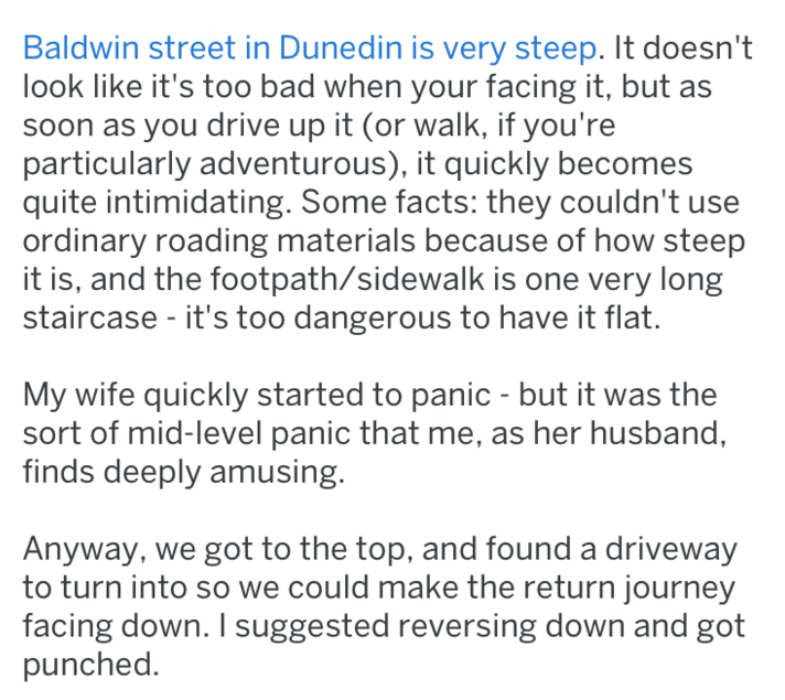 Text - Baldwin street in Dunedin is very steep. It doesn't look like it's too bad when your facing it, but soon as you drive up it (or walk, if you're particularly adventurous), it quickly becomes quite intimidating. Some facts: they couldn't use ordinary roading materials because of how steep it is, and the footpath/sidewalk is one very long staircase - it's too dangerous to have it flat. My wife quickly started to panic - but it was the sort of mid-level panic that me, as her husband, finds de