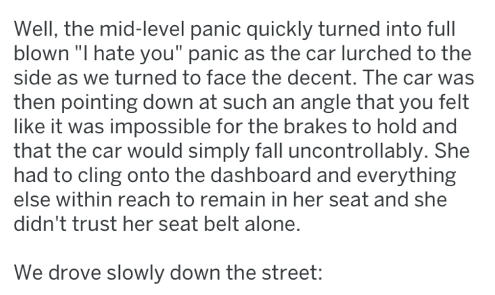 """Text - Well, the mid-level panic quickly turned into full blown """"I hate you"""" panic as the car lurched to the side as we turned to face the decent. The car was then pointing down at such an angle that you felt like it was impossible for the brakes to hold and that the car would simply fall uncontrollably. She had to cling onto the dashboard and everything else within reach to remain in her seat and she didn't trust her seat belt alone. We drove slowly down the street:"""