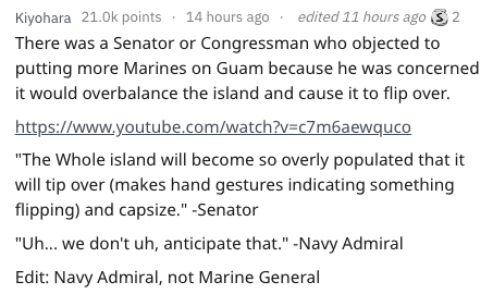 """Text - 14 hours ago edited 11 hours ago Kiyohara 21.0k points 2 There was a Senator or Congressman who objected to putting more Marines on Guam because he was concerned it would overbalance the island and cause it to flip over. https://www.youtube.com/watch?v=c7m6aewquco """"The Whole island will become so overly populated that it will tip over (makes hand gestures indicating something flipping) and capsize."""" -Senator """"Uh... we don't uh, anticipate that."""" -Navy Admiral Edit: Navy Admiral, not Marin"""