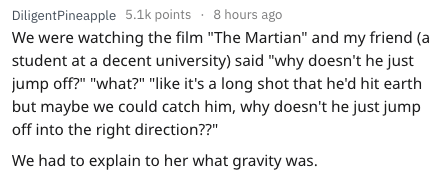 """Text - DiligentPineapple 5.1k points 8 hours ago We were watching the film """"The Martian"""" and my friend (a student at a decent university) said """"why doesn't he just jump off?"""" """"what?"""" """"like it's a long shot that he'd hit earth but maybe we could catch him, why doesn't he just jump off into the right direction??"""" We had to explain to her what gravity was."""