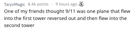 Text - TarynMagic 8.4k points 9 hours ago One of my friends thought 9/11 was one plane that flew into the first tower reversed out and then flew into the second tower