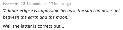 """Text - Beesterd 13.1k points 17 hours ago """"A lunar eclipse is impossible because the sun can never get between the earth and the moon."""" Well the latter is correct bu..."""