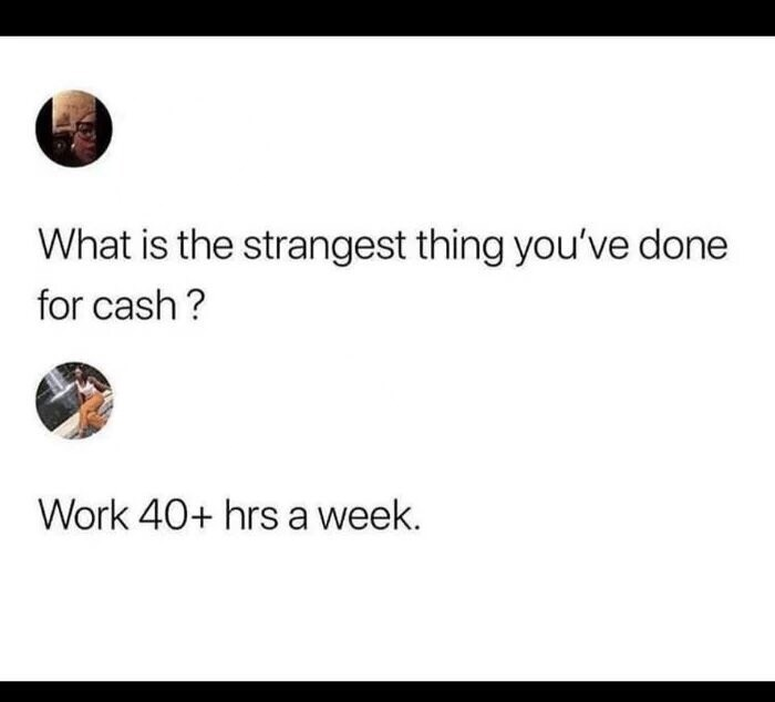 Text - What is the strangest thing you've done for cash? Work 40+ hrs a week.