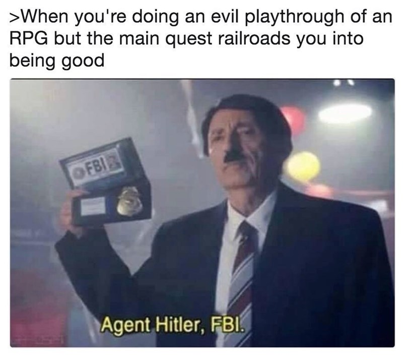 Text - >When you're doing an evil playthrough of an RPG but the main quest railroads you into being good OFBI Agent Hitler, FBI