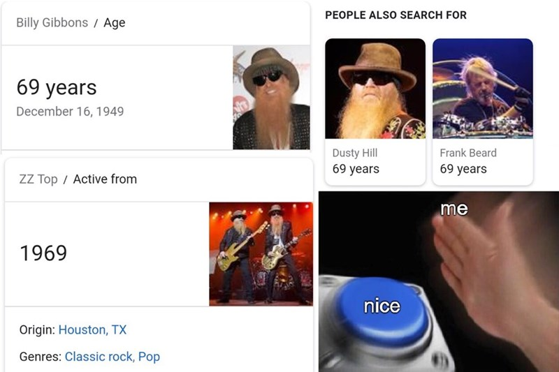 Product - PEOPLE ALSO SEARCH FOR Billy Gibbons / Age 69 years December 16, 1949 Dusty Hill 69 years Frank Beard 69 years ZZ Top/ Active from me 1969 nice Origin: Houston, TX Genres: Classic rock, Pop