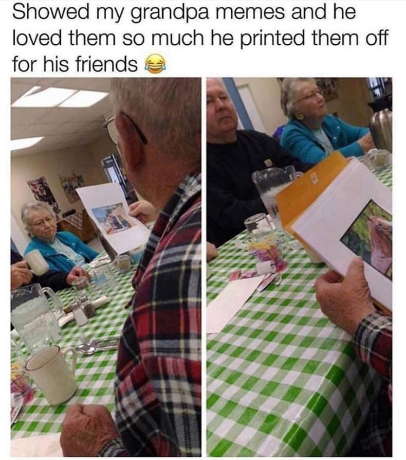 Adaptation - Showed my grandpa memes and he loved them so much he printed them off for his friends