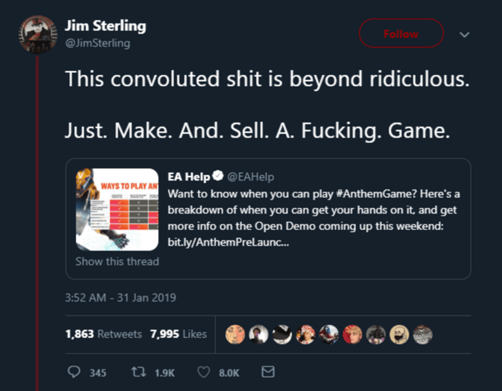 Text - Jim Sterling Follow @JimSterling This convoluted shit is beyond ridiculous. Just. Make. And. Sell. A. Fucking. Game. EA Help @EAHelp Want to know when you can play #AnthemGame? Here's a WAYS TO PLAY AN breakdown of when you can get your hands on it, and get more info on the Open Demo coming up this weekend: bit.ly/AnthemPreLaun... Show this thread 3:52 AM-31 Jan 2019 1,863 Retweets 7,995 Likes ti 1.9K 345 8.OK
