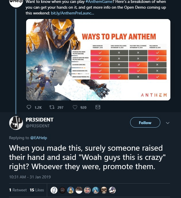 "Font - Want to know when you can play #AnthemGame? Here's a breakdown of when you can get your hands on it, and get this weekend: bit.ly/AnthemPreLaunc.. more info on the Open Demo coming up WAYS TO PLAY ANTHEM em a EA aFA anuas u wo x A X X X eGNESSPCME P ANTHEM t 297 1.2K 920 PR3SIDENT Follow @PR3SIDENT Replying to @EAHelp When you made this, surely someone raised their hand and said ""Woah guys this is crazy"" right? Whoever they were, promote them. 10:31 AM - 31 Jan 2019 1 Retweet 15 Likes"