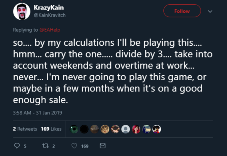 Text - KrazyKain Follow @KainKravitch Replying to @EAHelp SO....by my calculations I'll be playing this.... hmm... carry the one..... divide by 3.... take into account weekends and overtime at work... never... I'm never going to play this game, or maybe in a few months when it's on a good enough sale. 3:58 AM-31 Jan 2019 2 Retweets 169 Likes 5 ti 2 169