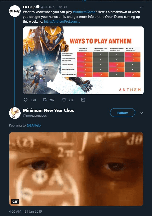 Movie - EA Help@EAHelp Jan 30 Help Want to know when you can play #AnthemGame? Here's a breakdown of when you can get your hands on it, and get more info on the Open Demo coming up this weekend: bit.ly/AnthemPreLaunc... WAYS TO PLAY ANTHEM rLANE X HA X X NSPREME P X ANTHEM t297 1.2K 919 Minimum New Year Choc Follow @noreasonspec Replying to @EAHelp 2T GIF 4:00 AM 31 Jan 2019