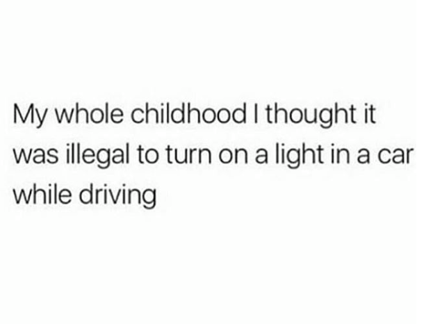 "Text that reads, ""My whole childhood I thought it was illegal to turn on a light in a car while driving"""