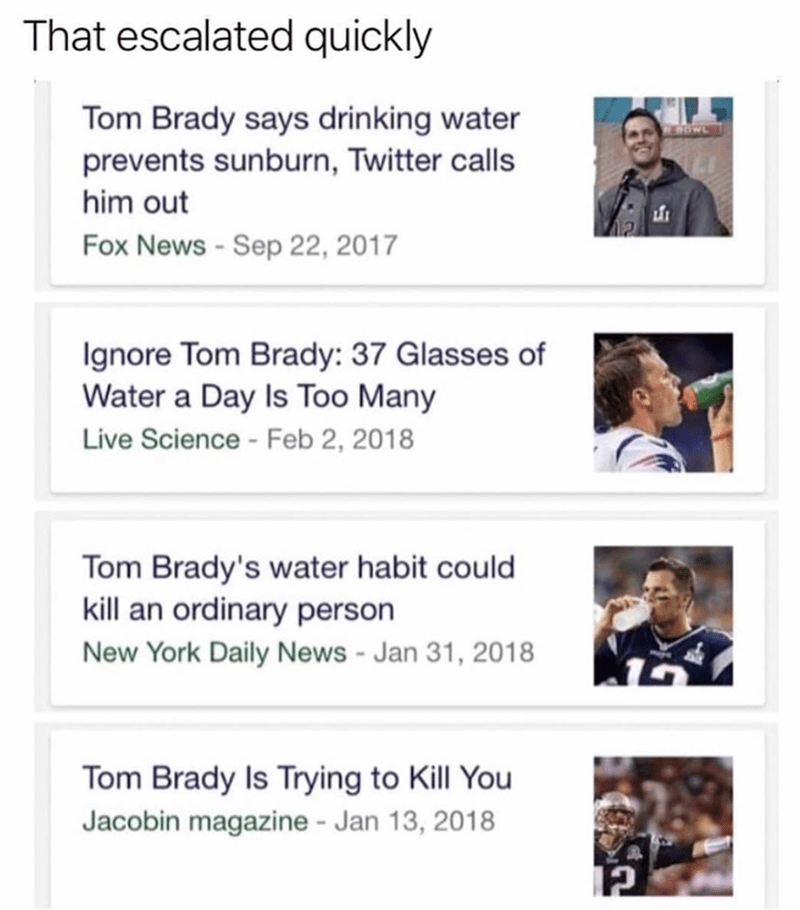 Text - That escalated quickly Tom Brady says drinking water prevents sunburn, Twitter calls OWL him out Fox News - Sep 22, 2017 gnore Tom Brady: 37 Glasses of Water a Day Is Too Many Live Science -Feb 2, 2018 Tom Brady's water habit could kill an ordinary person New York Daily News -Jan 31, 2018 Tom Brady Is Trying to Kill You Jacobin magazine - Jan 13, 2018