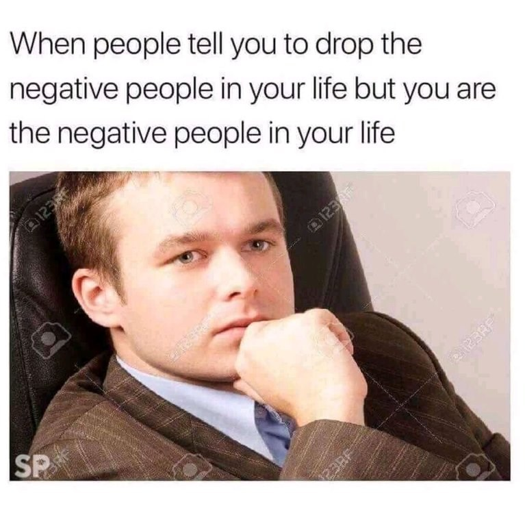 """Caption that reads, """"When people tell you to drop the negative people in your life but you are the negative people in your life"""" above a stock photo of a guy looking pensive and staring off into the distance"""