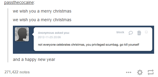 Text - passthecocaine: we wish you a merry christmas we wish you a merry christmas block Anonymous asked you: 2012-11-25 20:06 not everyone celebrates christmas, you privileged scumbag. go ill yourself and a happy new year 271,422 notes