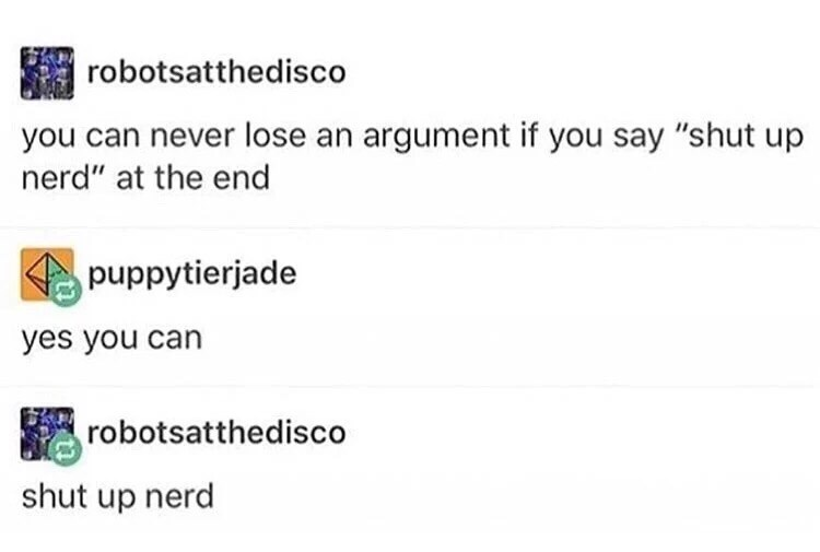 "Text - robotsatthedisco you can never lose an argument if you say ""shut up nerd"" at the end puppytierjade yes you can robotsatthedisco shut up nerd"