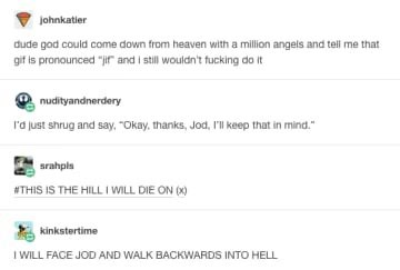 "Text - johnkatier dude god could come down from heaven with a million angels and tell me that gif is pronounced ""jir and i still wouldn't fucking do it nudityandnerdery l'a just shrug and say, ""Okay, thanks, Jod, I'l keep that in mind."" srahpls #THIS IS THE HILL I WILL DIE ON (x) kinkstertime I WILL FACE JOD AND WALK BACKWARDS INTO HELL"