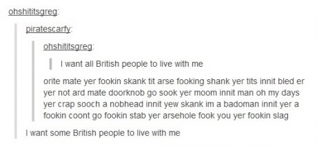 Text - ohshititsgreg: piratescarty ohshititsgreg I want all British people to live with me orite mate yer fookin skank tit arse fooking shank yer tits innit bled er yer not ard mate doorknob go sook yer moom innit man oh my days yer crap sooch a nobhead innit yew skank im a badoman innit yer a fookin coont go fookin stab yer arsehole fook you yer fookin slag I want some British people to live with me