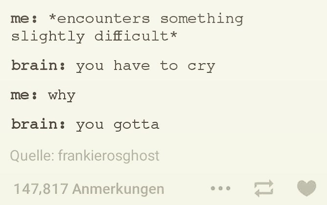 Text - me: *encounters something slightly difficult* brain: you have to cry me: why brain: you gotta Quelle: frankierosghost 147,817 Anmerkungen 11