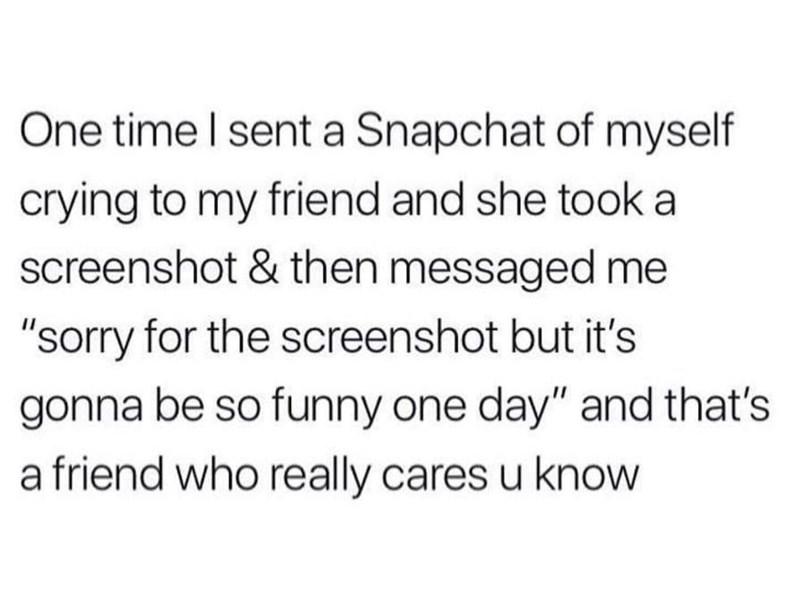 "Text - One time I sent a Snapchat of myself crying to my friend and she took a screenshot & then messaged me ""sorry for the screenshot but it's gonna be so funny one day"" and that's a friend who really cares u know"