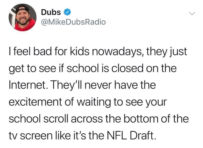 Text - Dubs @MikeDubsRadio I feel bad for kids nowadays, they just get to see if school is closed on the Internet. They'll never have the excitement of waiting to see your school scroll across the bottom of the tv screen like it's the NFL Draft