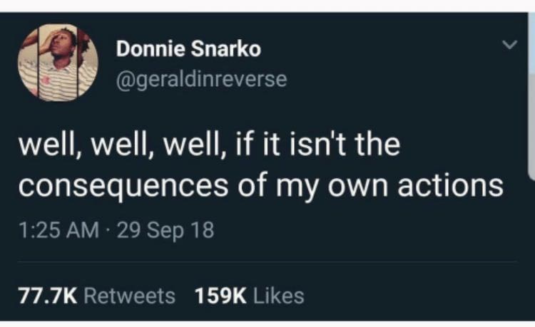 Text - Donnie Snarko @geraldinreverse well, well, well, if it isn't the consequences of my own actions 1:25 AM 29 Sep 18 77.7K Retweets 159K Likes