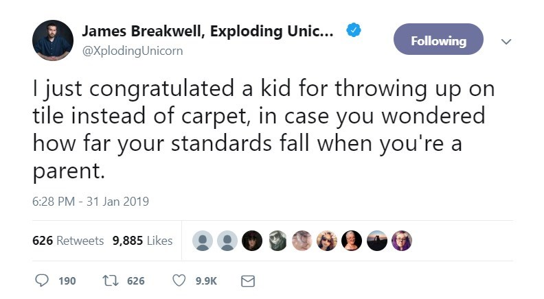 Text - James Breakwell, Exploding Unic.. Following @XplodingUnicorn I just congratulated a kid for throwing up on tile instead of carpet, in case you wondered how far your standards fall when you're a parent. 6:28 PM - 31 Jan 2019 626 Retweets 9,885 Likes t 626 190 9.9K