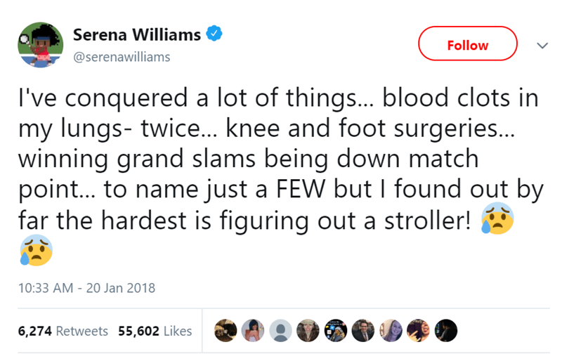 Text - Serena Williams Follow @serenawilliams I've conquered a lot of things... blood clots in my lungs- twice... knee and foot surgeries... winning grand slams being down match point... to name just a FEW but I found out by far the hardest is figuring out a stroller! 10:33 AM - 20 Jan 2018 6,274 Retweets 55,602 Likes