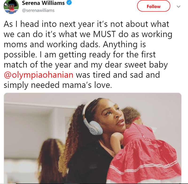 Text - Serena Williams Follow @serenawilliams As I head into next year it's not about what we can do it's what we MUST do as working moms and working dads. Anything is possible. I am getting ready for the first match of the year and my dear sweet baby @olympiaohanian was tired and sad and simply needed mama's love.