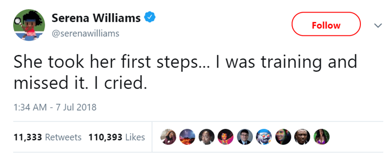 Text - Serena Williams Follow @serenawilliams She took her first steps... I was training and missed it. I cried 1:34 AM 7 Jul 2018 11,333 Retweets 110,393 Likes